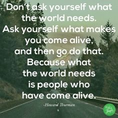 """""""Don't ask yourself what the world needs; ask yourself what makes you come alive."""""""