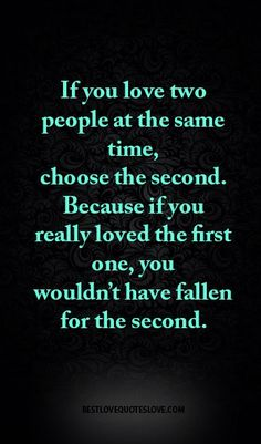 If you love two people at the same time, choose the second. Because if you…