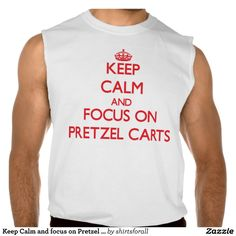 Keep Calm and focus on Pretzel Carts Sleeveless Shirt Tank Tops