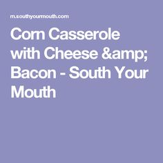 Corn Casserole with Cheese & Bacon - South Your Mouth