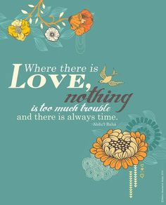 Where there is love, nothing is too much trouble and there is always time. -Abdul Baha