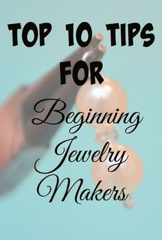 Are you new to jewelry making? These top 10 tips will help guide you in the right direction!  (and if you're a seasoned pro, you might learn something too)