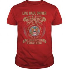 LINE HAUL DRIVER WE DO PRECISION GUESS WORK KNOWLEDGE T Shirts, Hoodie