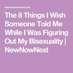 The 8 Things I Wish Someone Told Me While I Was Figuring Out My Bisexuality | NewNowNext