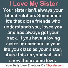 I love my sister Your sister isn't always your blood relation. Sometimes it's that close friends who understands you, loves you and has always got your back. If you have a loving sister or someone in your life you class as your sister, share this on your wall and show them some love. #followme #quotes