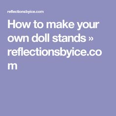 How to make your own doll stands » reflectionsbyice.com