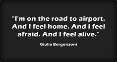 """I'm on the road to airport. And I feel home. And I feel afraid. And I feel alive"" -Giulia Bergonzoni"