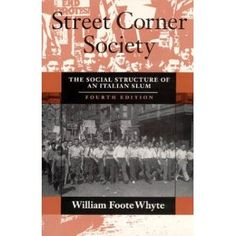 """This book is a classic of sociological research. The author's account of the Italian American slum he called """"Cornerville""""--Boston's North End--has been the model for urban ethnography for fifty years. By mapping the intricate social worlds of street gangs and """"corner boys,"""" Whyte was among the first to demonstrate that a poor community need not be socially disorganized. His writing set a standard for vivid portrayals of real people in real situations.  Cote: 9-46 WHY"""