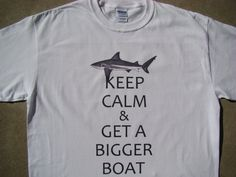 Keep Calm & Get A Bigger Boat, Funny custom printed tee shirt. Just use the drop down menu to pick your size and color. The Black and Navy shirt will feature white ink. 2XL, 3XL, 4XL, Just click this