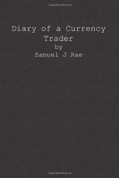 Diary of a Currency Trader by Mr Samuel J Rae. $9.99. Publisher: CreateSpace Independent Publishing Platform (December 20, 2012). Publication: December 20, 2012