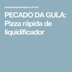 PECADO DA GULA: Pizza rápida de liquidificador