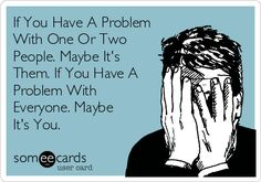 If You Have A Problem With One Or Two People. Maybe It's Them. If You Have A Problem With Everyone. Maybe It's You.   Confession Ecard