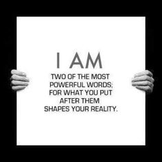 I am are the two most powerful words for what you put after them shapes your reality. Law of Attraction