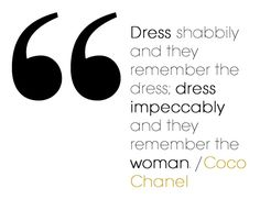 Dress shabbily and the remember the dress; dress impeccably and they remember the woman - Coco Chanel