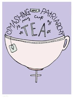 Tea, feminism, and the breaking down of patriarchy. FAVORITE THINGS