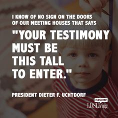 "Best Quotes from Oct 2014 #LDSconf I know of no sign on the doors of our meeting houses that says"" Your Testimony Must Be This Tall To Enter- Deiter F Utchdorg"