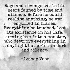 Rage and revenge sat in his heart fanned by time and silence. Before he could realise anything, he was engulfed in flames. Everything he touched, lost its existence in his life. Turning him into a monster, who destroys everything in a daylight but cries in dark and silence.  -Akshay Vasu