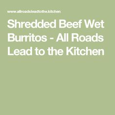 Shredded Beef Wet Burritos - All Roads Lead to the Kitchen