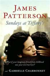 Sundays at Tiffany's ~ James Patterson As a little girl, Jane has no one. Her mother, the powerful head of a Broadway theater company, has no time for her. She does have one friend-a handsome, comforting, funny man named Michael-but only she can see him.  Years later, Jane is in her thirties and just as alone as ever. Then she meets Michael again-as handsome, smart and perfect as she remembers him to be. But not even Michael knows the reason they've really been reunited.