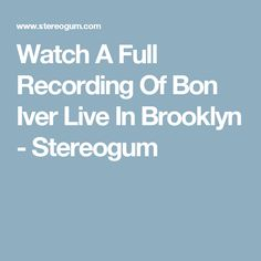 Watch A Full Recording Of Bon Iver Live In Brooklyn - Stereogum