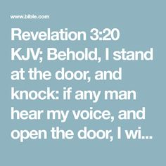 Revelation 3:20 KJV; Behold, I stand at the door, and knock: if any man hear my voice, and open the door, I will come in to him, and will sup with him, and he with me.