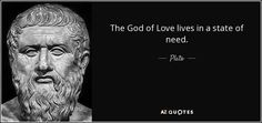 The God of Love lives in a state of need. - Plato
