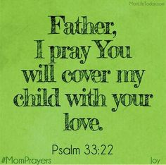 Father, cover my child with your love.   A great morning prayer for parenting. You can also add:  Cover my child with Your protection and keep them safe from harm.