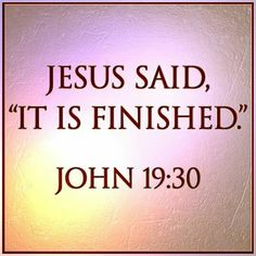 "JESUS SAID ""IT IS FINISHED."" ~ John 19:30"