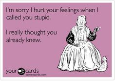 Funny Vintage Quotes | sorry I hurt your feelings when I called you stupid. I really ...