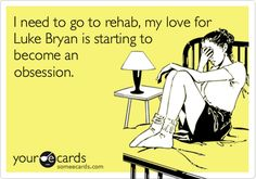 Funny Music Ecard: I need to go to rehab, my love for Luke Bryan is starting to become an obsession.