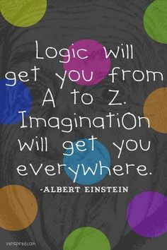 """Logic will get you from A to Z. Imagination will get you everywhere."" (Einstein)"