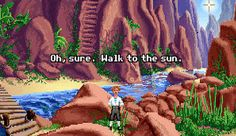Oh, sure. Walk to the sun. (Secret of Monkey Island)
