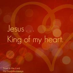 JESUS,  HE'S THE KING OF MY HEART!!!