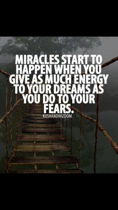 Miracles start to happen with you give as much any to your dreams as you do to your fears