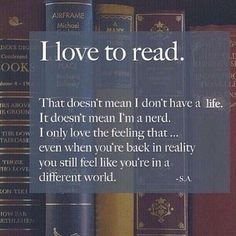 I love to read ♥ That doesn't mean I don't have a life. It doesn't mean I'm a nerd. I only love the feeling that ... even when you're back in reality you still feel like you're in a different world.