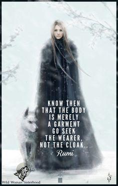 Know then that the body is merely a garment Go seek the wearer, not the cloak. - Rumi WILD WOMAN SISTERHOOD™