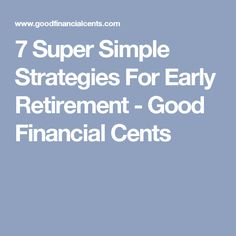 7 Super Simple Strategies For Early Retirement - Good Financial Cents