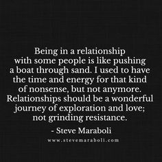 Being in a relationship with some people is like pushing a boat through sand. I used to have the time and energy for that kind of nonsense, but not anymore. Relationships should be a wonderful journey of exploration and love; not grinding resistance.  - Steve Maraboli
