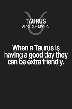 When a Taurus is having a good day they can be extra friendly. Taurus | Taurus Quotes | Taurus Zodiac Signs