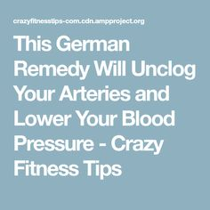This German Remedy Will Unclog Your Arteries and Lower Your Blood Pressure - Crazy Fitness Tips