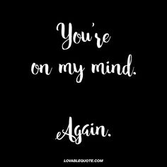 """""""You're on my mind. Again."""" - This quote is for all those moments when your mind starts to drift and you find yourself thinking about your boyfriend or girlfriend. When he or she is on your mind.. Once again #thinkingaboutyou"""
