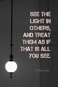 See the light in others, and treat them as if that is all you see. - Dr. Wayne Dyer