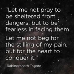 let me not pray to be sheltered from dangers, but to be fearless in facing them.  Remember to be strong ❤