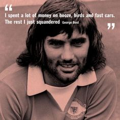 George Best- I spent a lot of money on booze, birds and fast cars. The rest I just squandered.