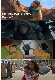 Frying Pans- Who Knew?  Sam knew, Chicha knew, Marion knew... (Tangled, Lord of the Rings:Fellowship of the Ring, Emperor's New Groove, Raiders of the Lost Ark)
