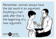 Remember, women always have the last word in an argument. Anything a man adds after that is the beginning of a new argument. :P