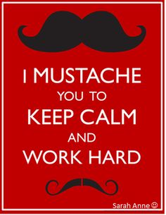 FREE ! I Mustache you to Keep Calm and Work Hard. Just For Fun! A free poster for your classroom Enjoy :) Sarah Anne :) (Includes Both US Mustache and UK Moustache spelling)