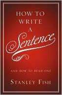 How to Write a Sentence, Stanley Fish (this guy loves sentences)