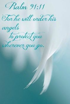 Psalms 91:11  For he will order his angels to protect you wherever you go.