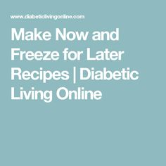 Make Now and Freeze for Later Recipes | Diabetic Living Online